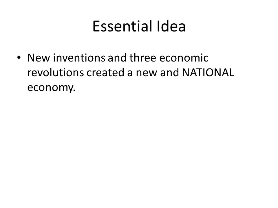 Essential Idea New inventions and three economic revolutions created a new and NATIONAL economy.