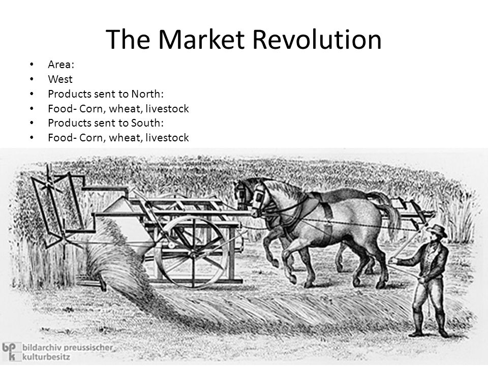 The Market Revolution Area: West Products sent to North: Food- Corn, wheat, livestock Products sent to South: Food- Corn, wheat, livestock