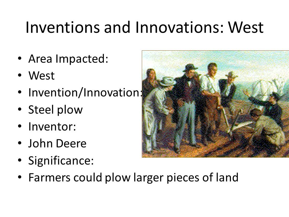 Inventions and Innovations: West Area Impacted: West Invention/Innovation: Steel plow Inventor: John Deere Significance: Farmers could plow larger pieces of land