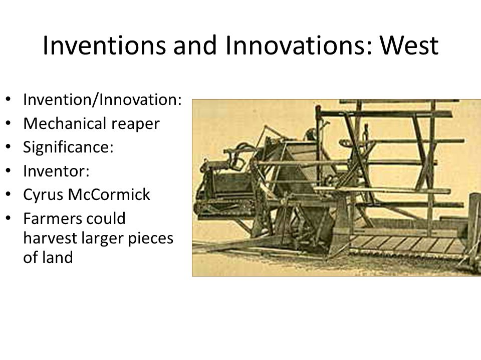 Inventions and Innovations: West Invention/Innovation: Mechanical reaper Significance: Inventor: Cyrus McCormick Farmers could harvest larger pieces of land