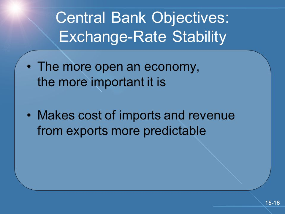15-16 Central Bank Objectives: Exchange-Rate Stability The more open an economy, the more important it is Makes cost of imports and revenue from exports more predictable
