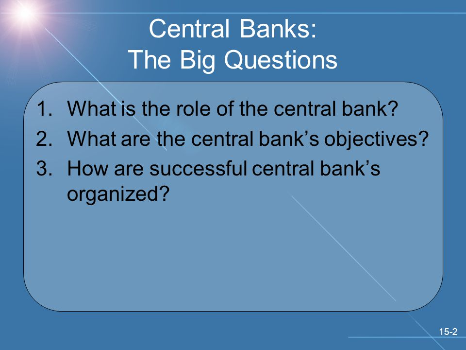15-2 Central Banks: The Big Questions 1.What is the role of the central bank.