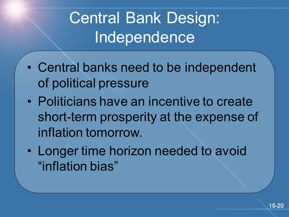 15-20 Central Bank Design: Independence Central banks need to be independent of political pressure Politicians have an incentive to create short-term prosperity at the expense of inflation tomorrow.