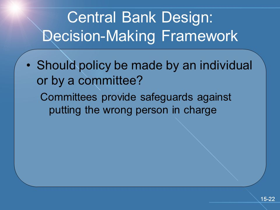 15-22 Central Bank Design: Decision-Making Framework Should policy be made by an individual or by a committee.