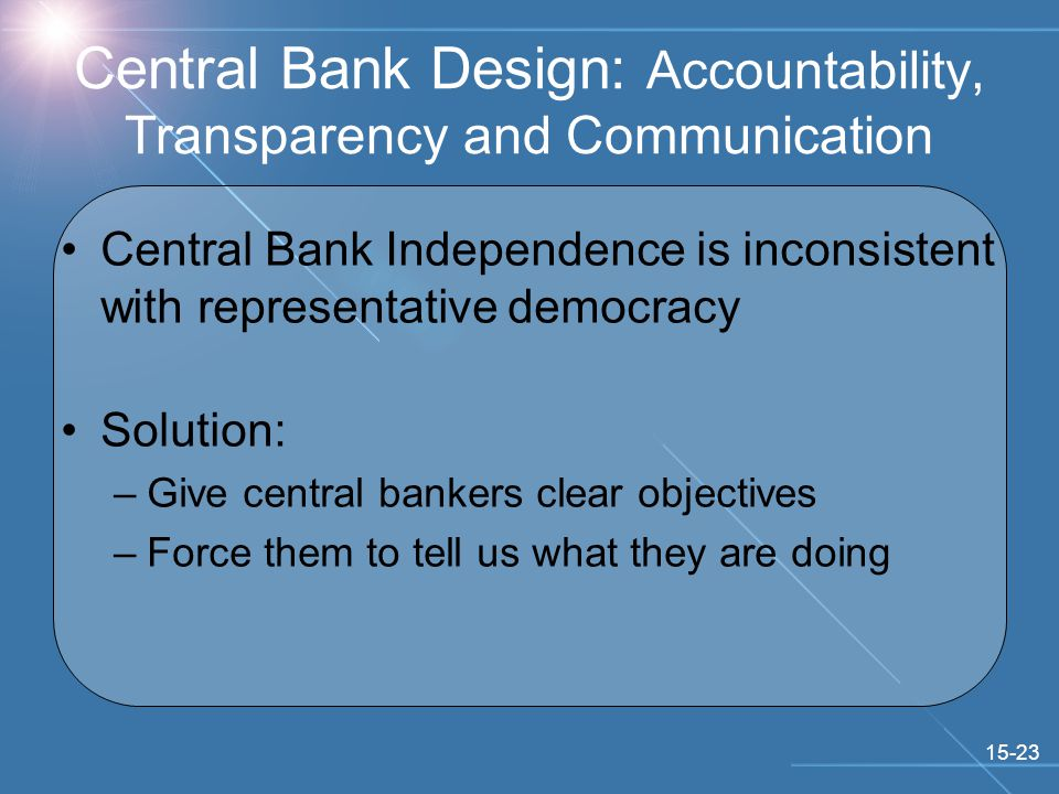 15-23 Central Bank Design: Accountability, Transparency and Communication Central Bank Independence is inconsistent with representative democracy Solution: –Give central bankers clear objectives –Force them to tell us what they are doing