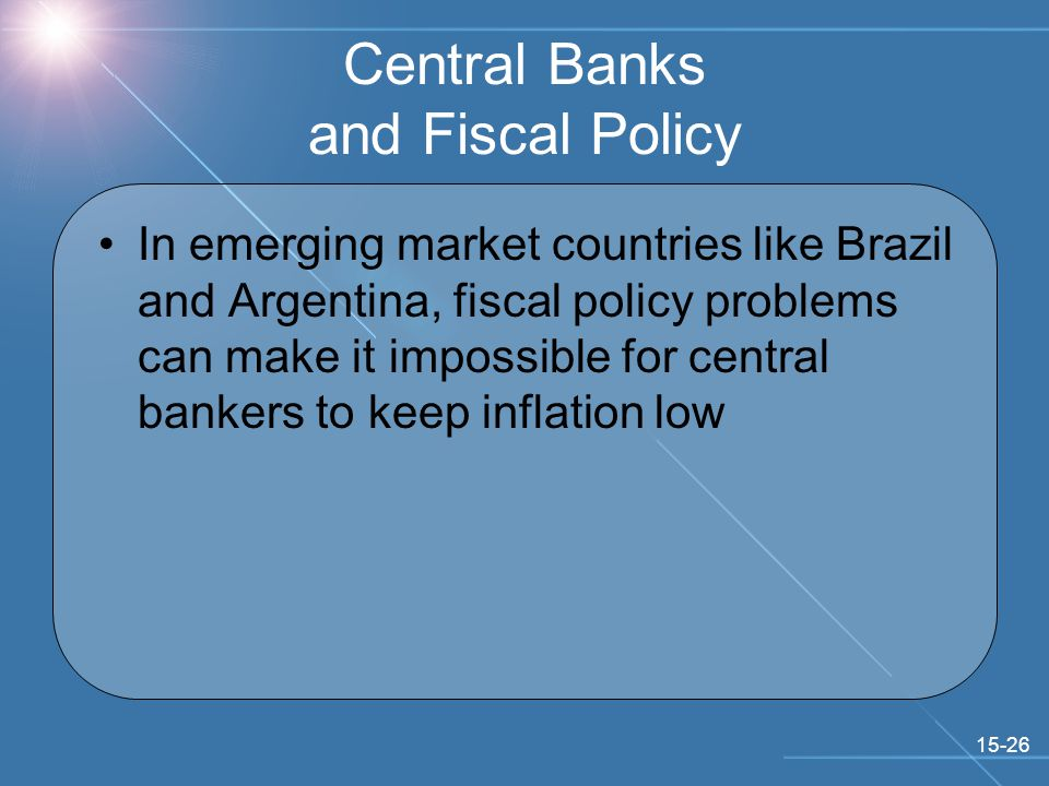 15-26 Central Banks and Fiscal Policy In emerging market countries like Brazil and Argentina, fiscal policy problems can make it impossible for central bankers to keep inflation low
