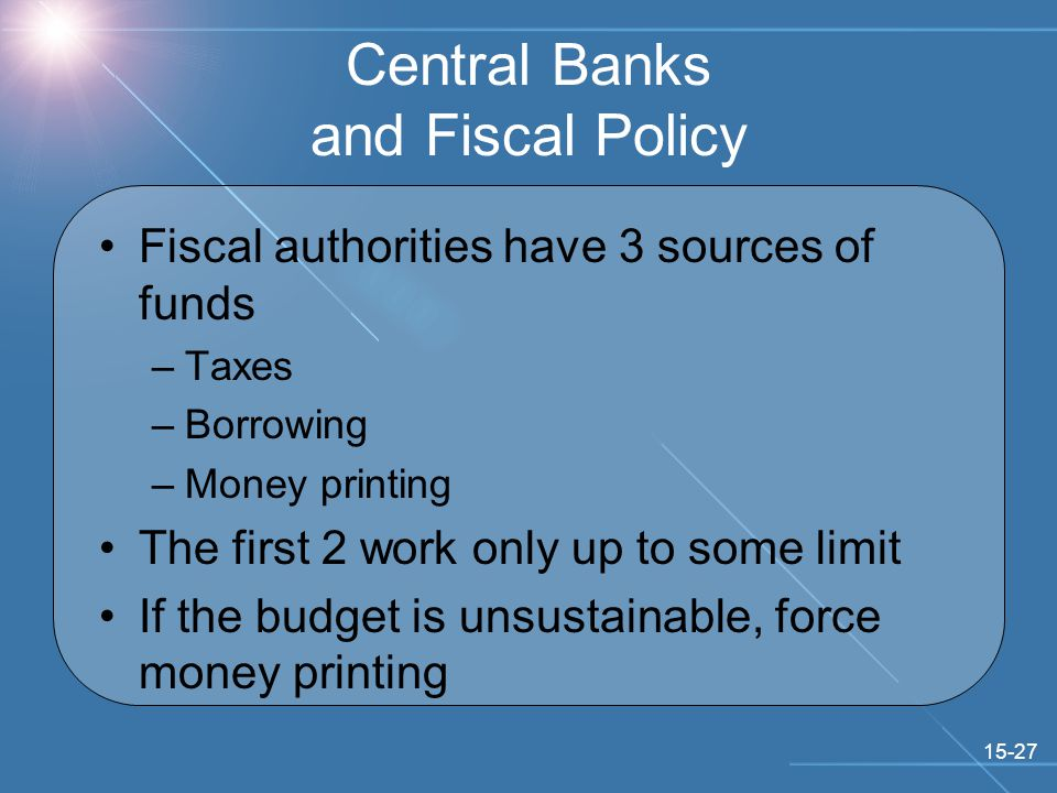 15-27 Central Banks and Fiscal Policy Fiscal authorities have 3 sources of funds –Taxes –Borrowing –Money printing The first 2 work only up to some limit If the budget is unsustainable, force money printing