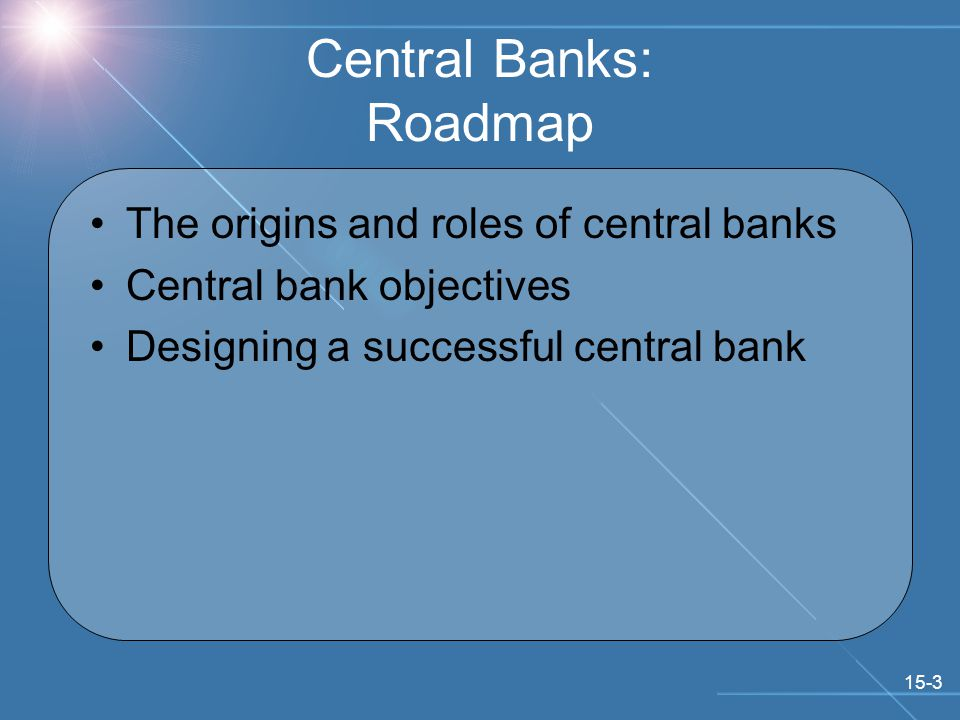 15-3 Central Banks: Roadmap The origins and roles of central banks Central bank objectives Designing a successful central bank