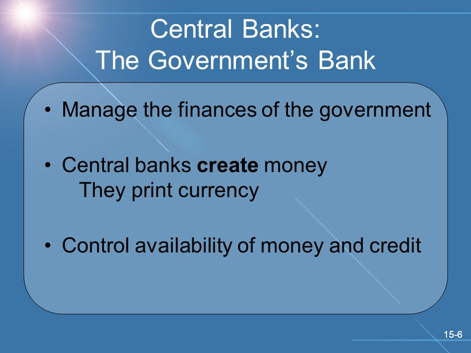 15-6 Central Banks: The Government's Bank Manage the finances of the government Central banks create money They print currency Control availability of money and credit