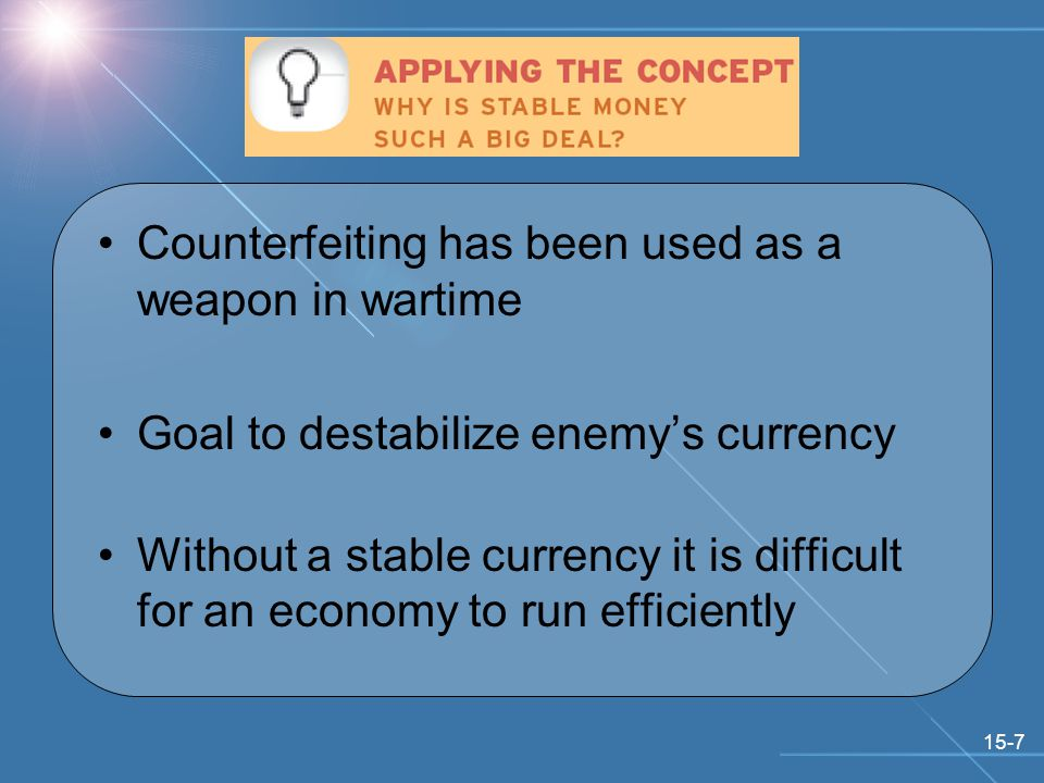 15-7 Counterfeiting has been used as a weapon in wartime Goal to destabilize enemy's currency Without a stable currency it is difficult for an economy to run efficiently