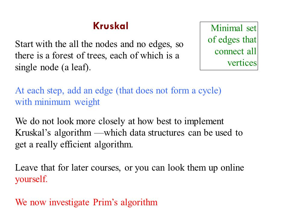 Kruskal Minimal set of edges that connect all vertices Start with the all the nodes and no edges, so there is a forest of trees, each of which is a single node (a leaf).