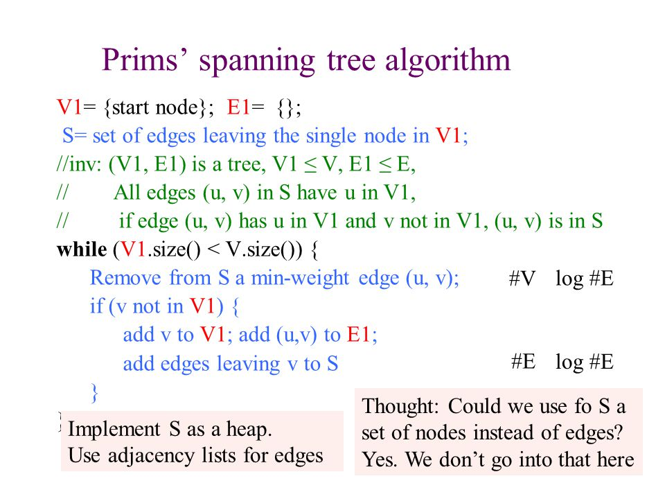 Prims' spanning tree algorithm V1= {start node}; E1= {}; S= set of edges leaving the single node in V1; //inv: (V1, E1) is a tree, V1 ≤ V, E1 ≤ E, // All edges (u, v) in S have u in V1, // if edge (u, v) has u in V1 and v not in V1, (u, v) is in S while (V1.size() < V.size()) { Remove from S a min-weight edge (u, v); if (v not in V1) { add v to V1; add (u,v) to E1; add edges leaving v to S } 25 Implement S as a heap.