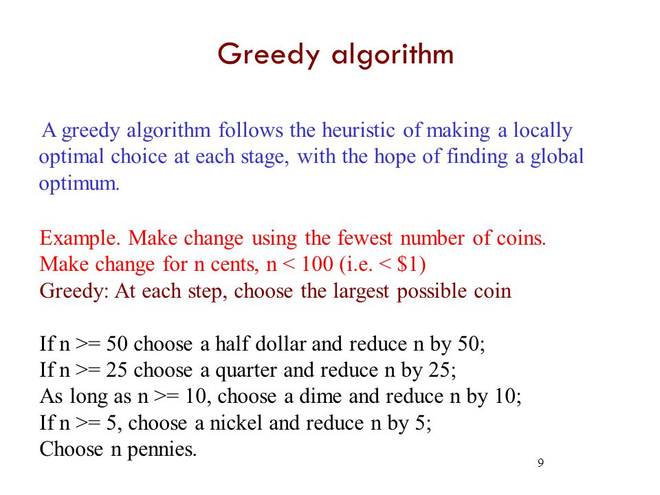 9 Greedy algorithm A greedy algorithm follows the heuristic of making a locally optimal choice at each stage, with the hope of finding a global optimum.