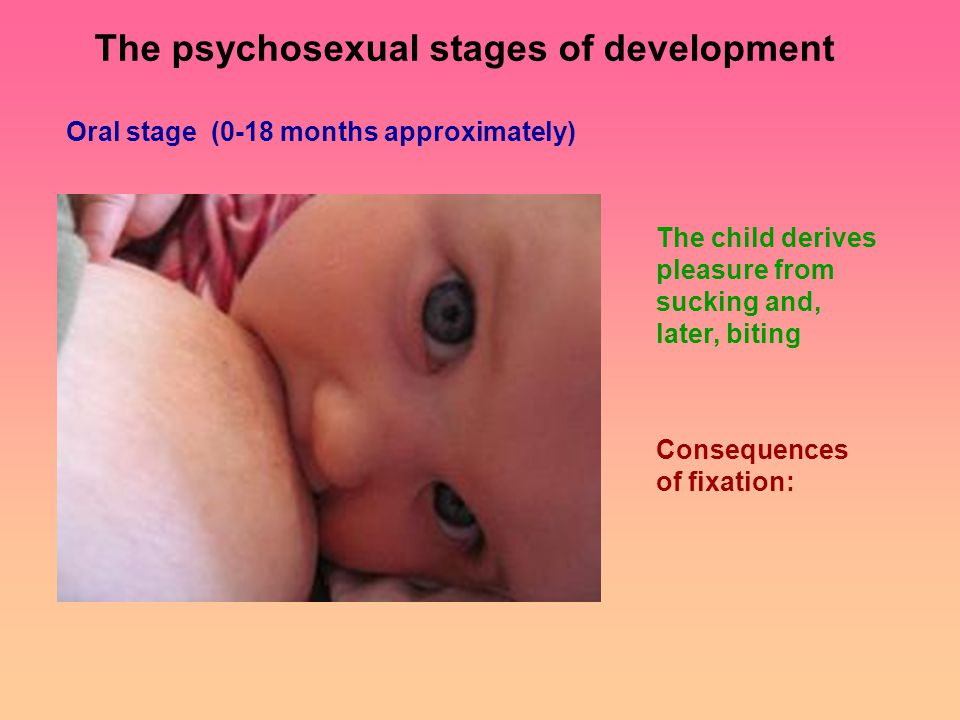Oral stage (0-18 months approximately) The child derives pleasure from sucking and, later, biting Consequences of fixation: The psychosexual stages of development