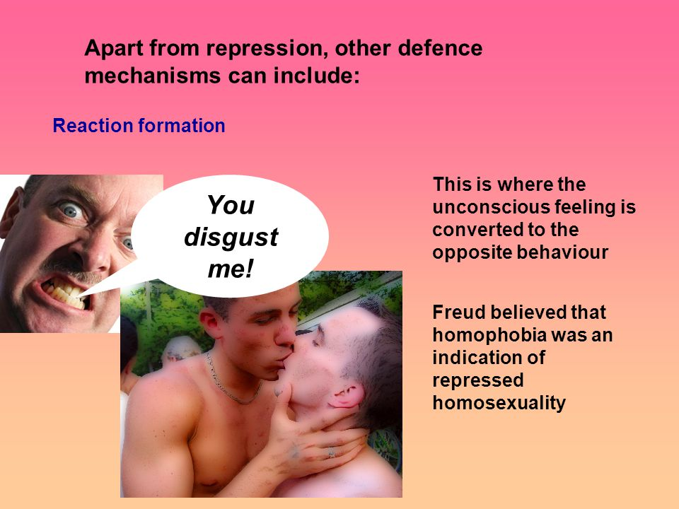 Apart from repression, other defence mechanisms can include: Reaction formation This is where the unconscious feeling is converted to the opposite behaviour Freud believed that homophobia was an indication of repressed homosexuality You disgust me!