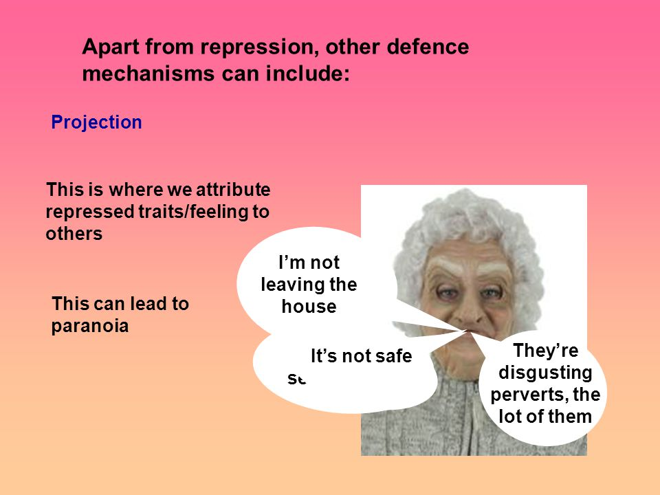 Apart from repression, other defence mechanisms can include: Projection This is where we attribute repressed traits/feeling to others All men are sex maniacs I'm not leaving the house It's not safe They're disgusting perverts, the lot of them This can lead to paranoia