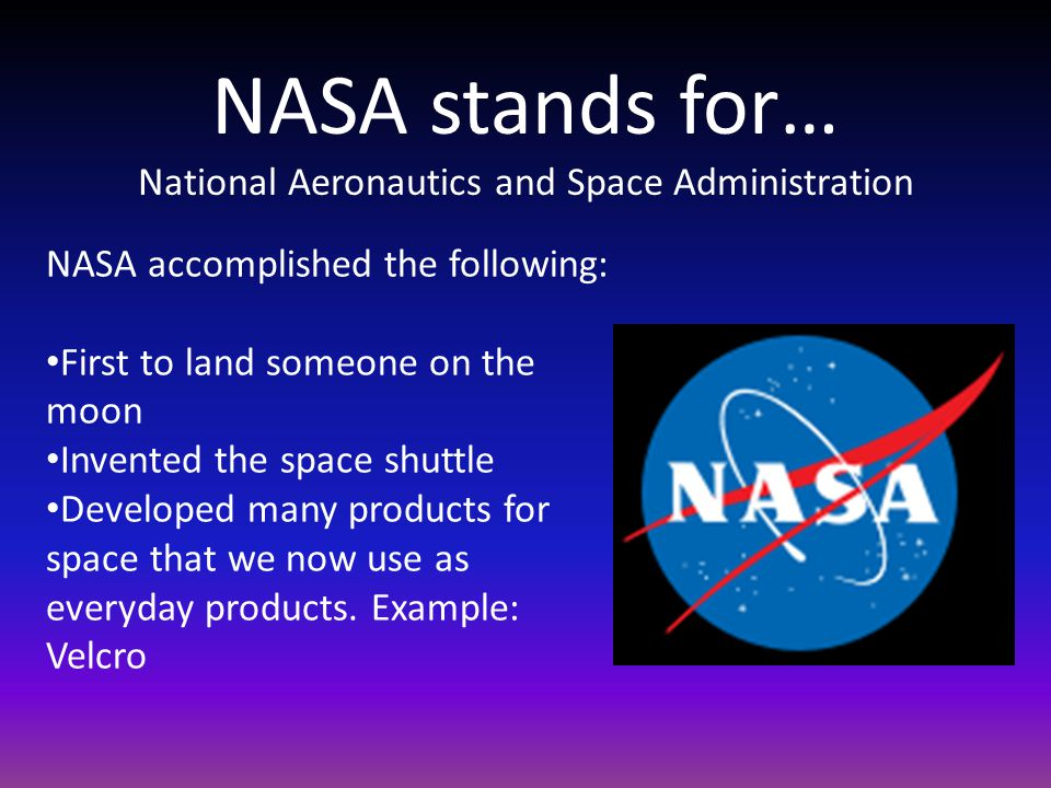 NASA stands for… National Aeronautics and Space Administration NASA accomplished the following: First to land someone on the moon Invented the space shuttle Developed many products for space that we now use as everyday products.