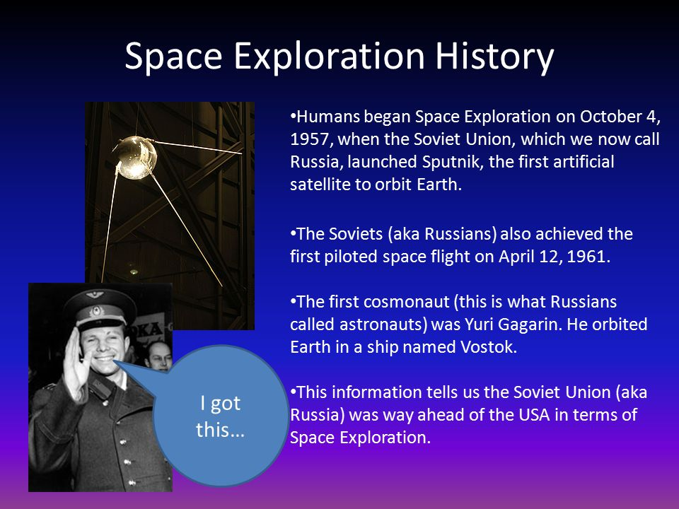 Space Exploration History Humans began Space Exploration on October 4, 1957, when the Soviet Union, which we now call Russia, launched Sputnik, the first artificial satellite to orbit Earth.