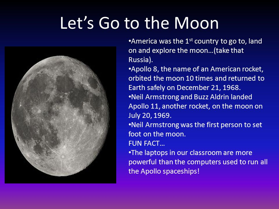 Let's Go to the Moon America was the 1 st country to go to, land on and explore the moon…(take that Russia).
