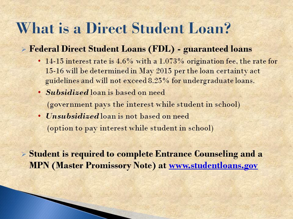  Federal Direct Student Loans (FDL) - guaranteed loans interest rate is 4.6% with a 1.073% origination fee, the rate for will be determined in May 2015 per the loan certainty act guidelines and will not exceed 8.25% for undergraduate loans.