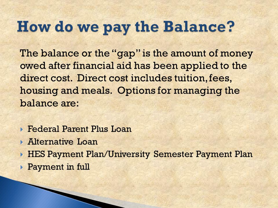 The balance or the gap is the amount of money owed after financial aid has been applied to the direct cost.