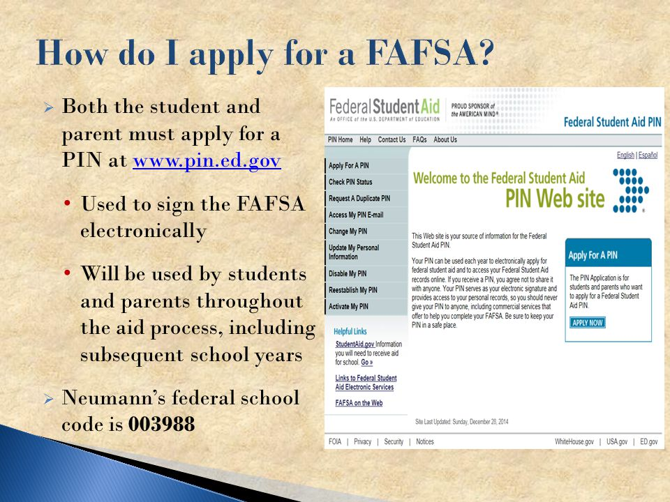  Both the student and parent must apply for a PIN at   Used to sign the FAFSA electronically Will be used by students and parents throughout the aid process, including subsequent school years  Neumann's federal school code is