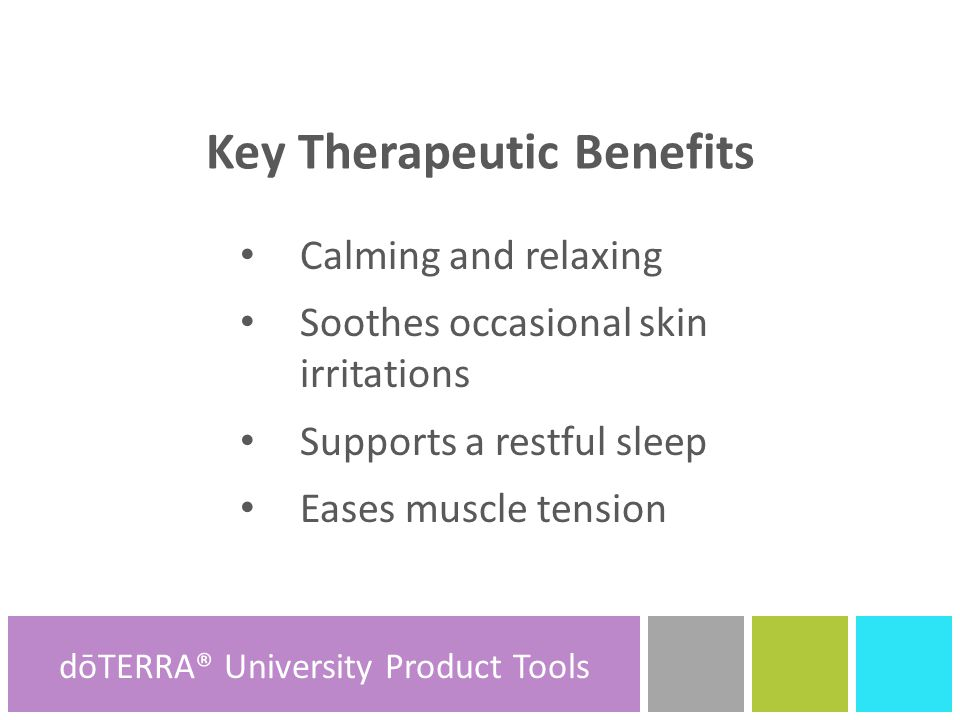 Key Therapeutic Benefits Calming and relaxing Soothes occasional skin irritations Supports a restful sleep Eases muscle tension dōTERRA® Product Tools dōTERRA® University Product Tools