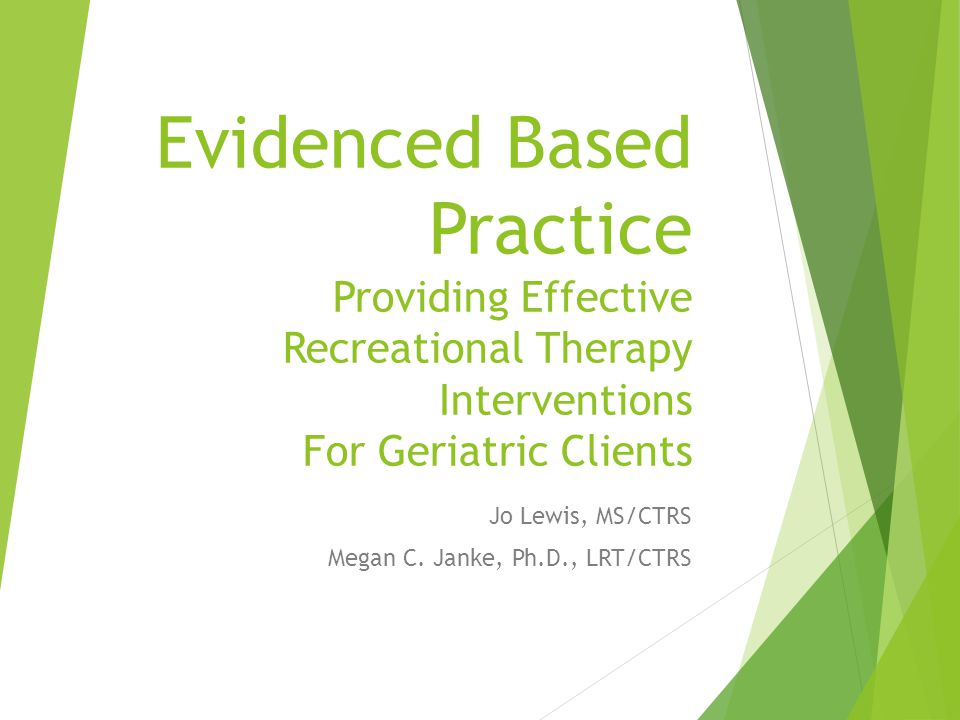 Evidenced Based Practice Providing Effective Recreational Therapy Interventions For Geriatric Clients Jo Lewis, MS/CTRS Megan C.