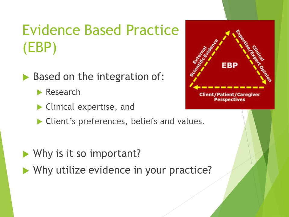 Evidence Based Practice (EBP)  Based on the integration of:  Research  Clinical expertise, and  Client's preferences, beliefs and values.