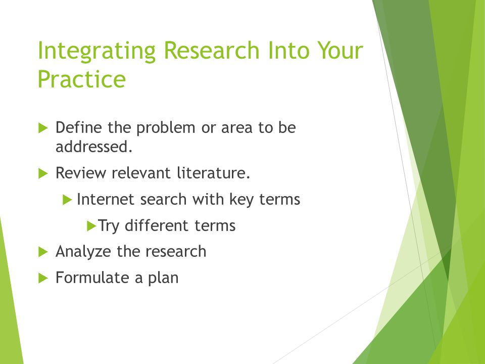 Integrating Research Into Your Practice  Define the problem or area to be addressed.