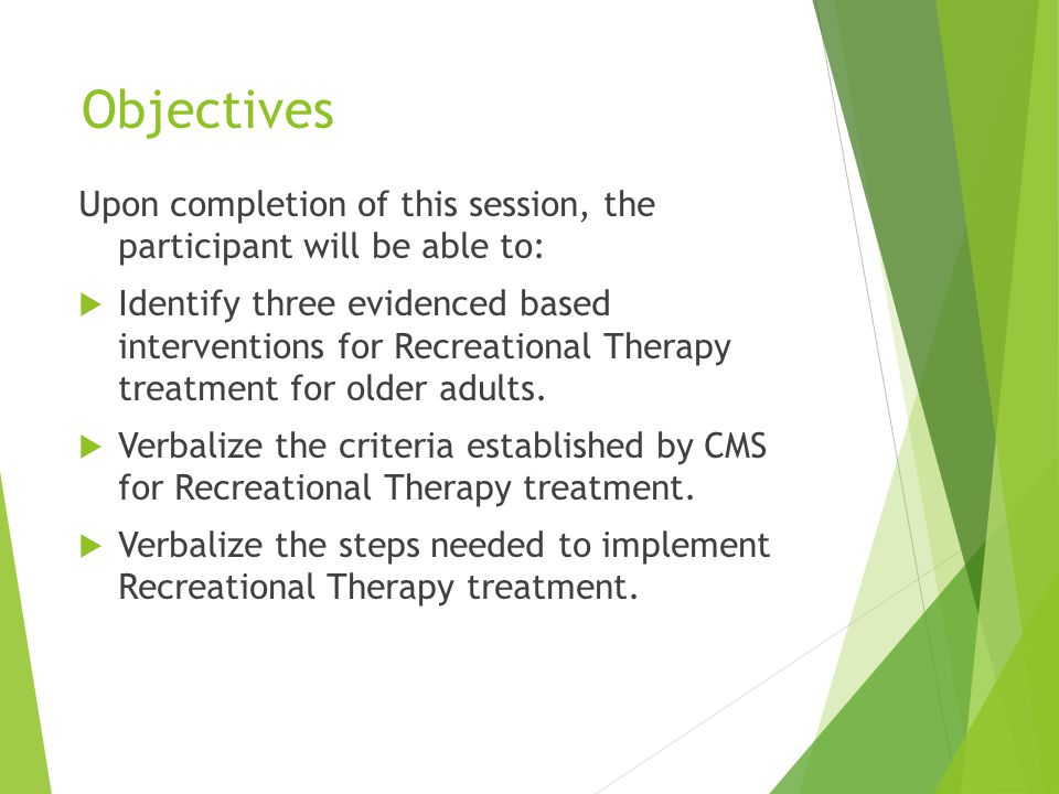 Objectives Upon completion of this session, the participant will be able to:  Identify three evidenced based interventions for Recreational Therapy treatment for older adults.