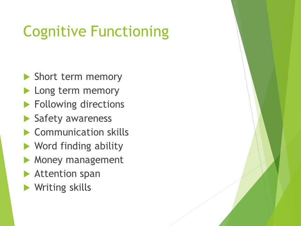 Cognitive Functioning  Short term memory  Long term memory  Following directions  Safety awareness  Communication skills  Word finding ability  Money management  Attention span  Writing skills