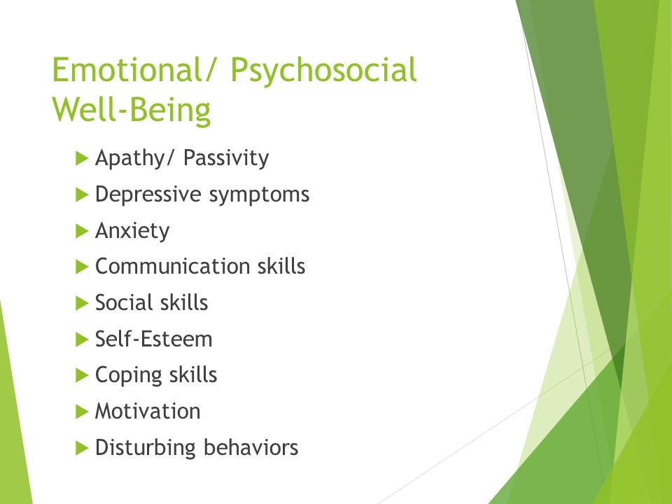 Emotional/ Psychosocial Well-Being  Apathy/ Passivity  Depressive symptoms  Anxiety  Communication skills  Social skills  Self-Esteem  Coping skills  Motivation  Disturbing behaviors