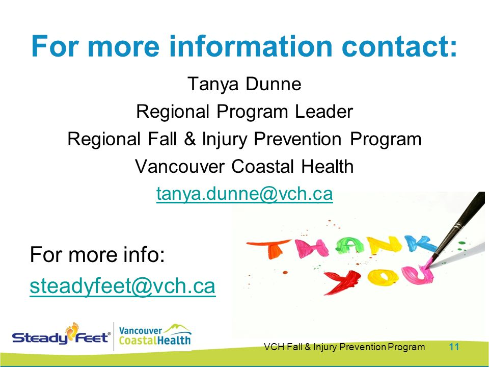 VCH Fall & Injury Prevention Program11 For more information contact: Tanya Dunne Regional Program Leader Regional Fall & Injury Prevention Program Vancouver Coastal Health For more info: