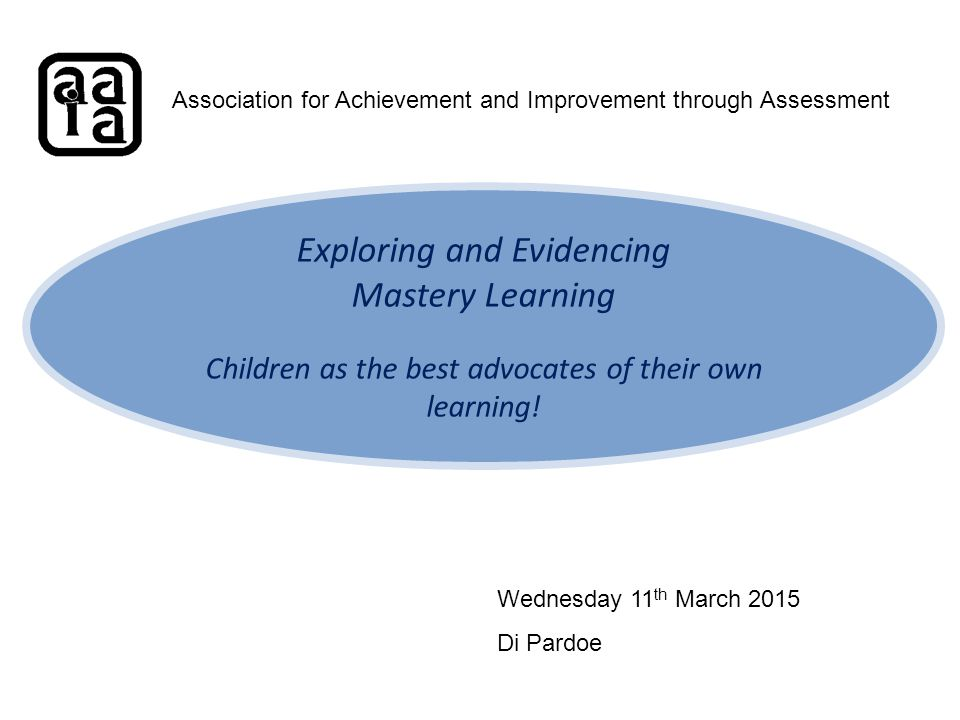 Exploring and Evidencing Mastery Learning Children as the best advocates of their own learning.