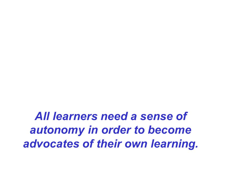 All learners need a sense of autonomy in order to become advocates of their own learning.