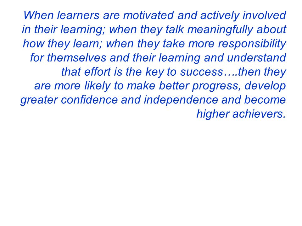 When learners are motivated and actively involved in their learning; when they talk meaningfully about how they learn; when they take more responsibility for themselves and their learning and understand that effort is the key to success….then they are more likely to make better progress, develop greater confidence and independence and become higher achievers.