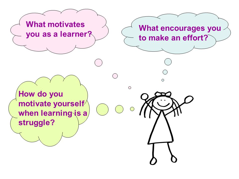 What encourages you to make an effort. What motivates you as a learner.