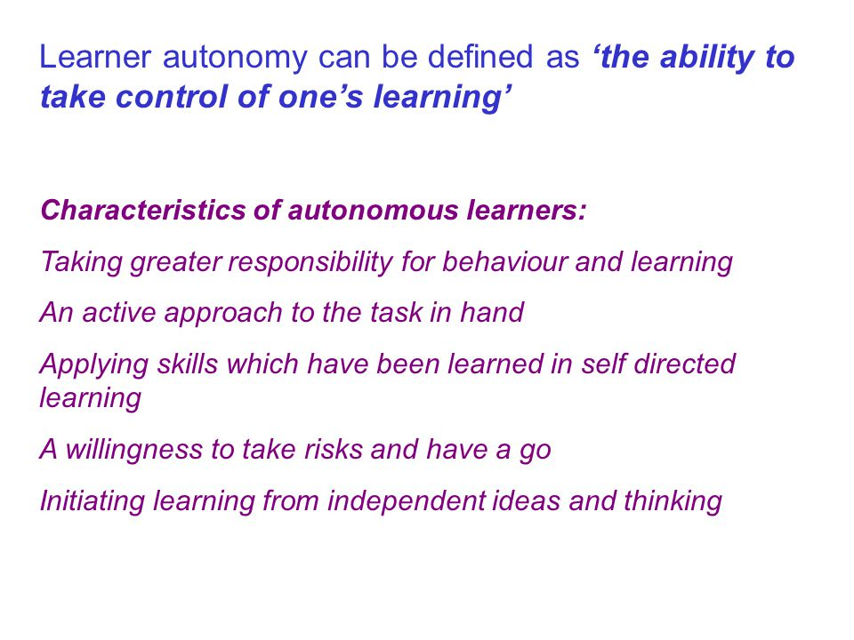 Learner autonomy can be defined as 'the ability to take control of one's learning' Characteristics of autonomous learners: Taking greater responsibility for behaviour and learning An active approach to the task in hand Applying skills which have been learned in self directed learning A willingness to take risks and have a go Initiating learning from independent ideas and thinking