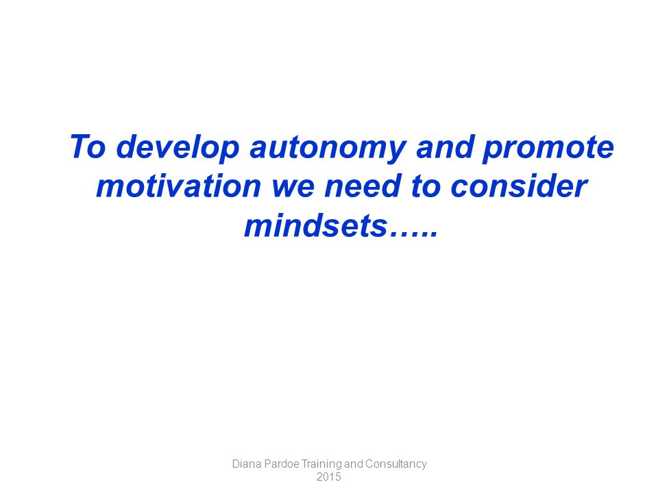 To develop autonomy and promote motivation we need to consider mindsets…..