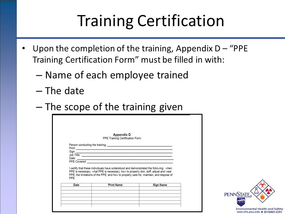 Training Certification Upon the completion of the training, Appendix D – PPE Training Certification Form must be filled in with: – Name of each employee trained – The date – The scope of the training given
