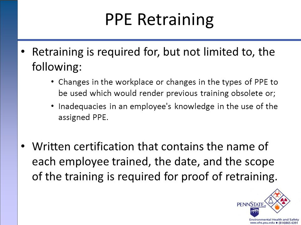 PPE Retraining Retraining is required for, but not limited to, the following: Changes in the workplace or changes in the types of PPE to be used which would render previous training obsolete or; Inadequacies in an employee s knowledge in the use of the assigned PPE.