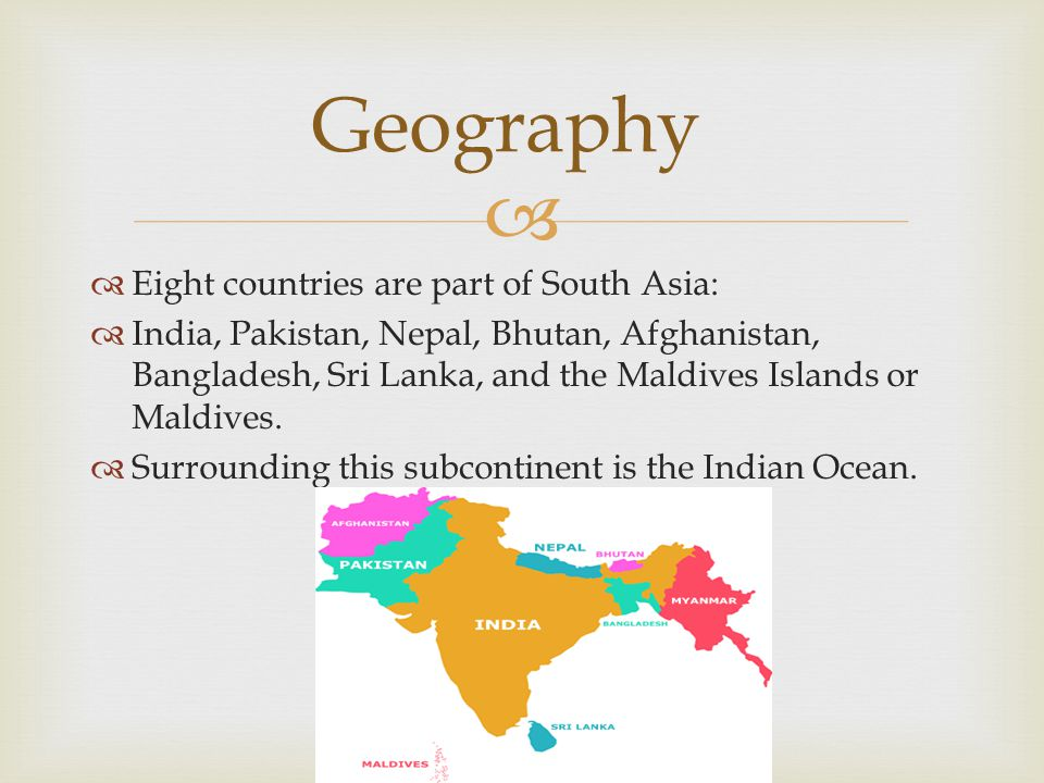   Eight countries are part of South Asia:  India, Pakistan, Nepal, Bhutan, Afghanistan, Bangladesh, Sri Lanka, and the Maldives Islands or Maldives.