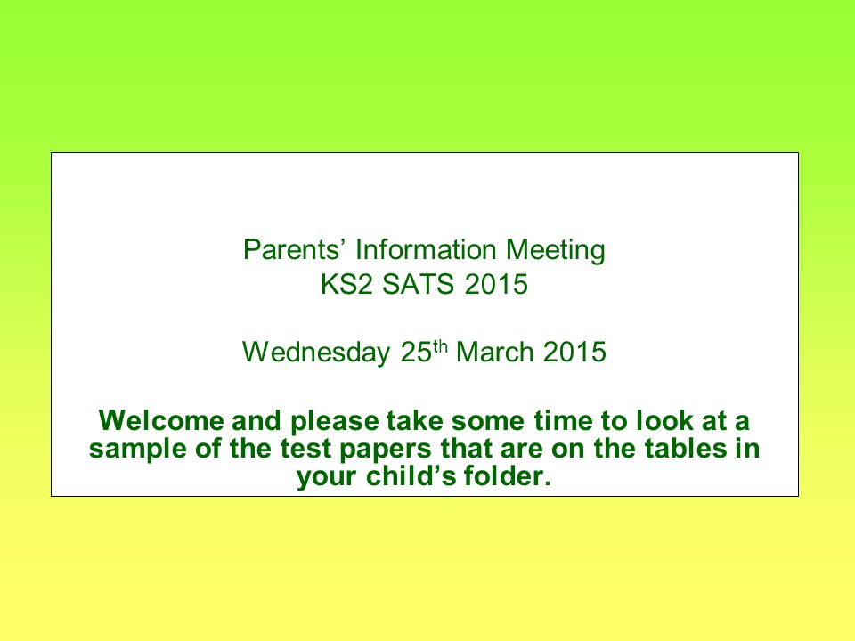 Parents' Information Meeting KS2 SATS 2015 Wednesday 25 th March 2015 Welcome and please take some time to look at a sample of the test papers that are on the tables in your child's folder.