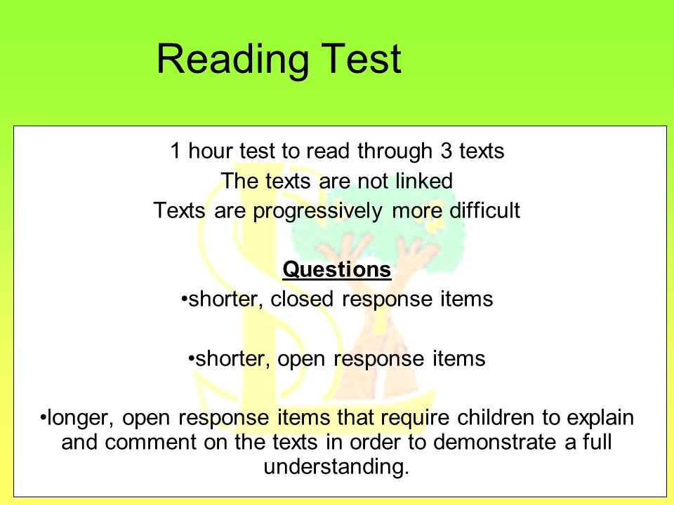 Reading Test 1 hour test to read through 3 texts The texts are not linked Texts are progressively more difficult Questions shorter, closed response items shorter, open response items longer, open response items that require children to explain and comment on the texts in order to demonstrate a full understanding.