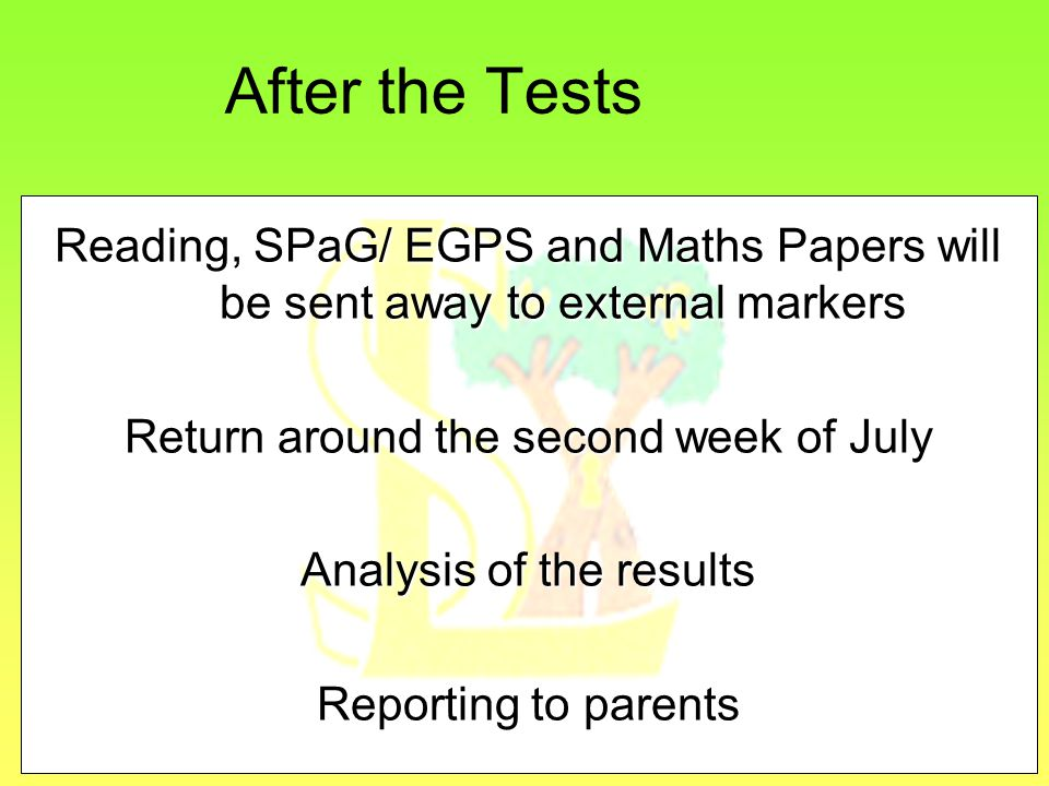 After the Tests Reading, SPaG/ EGPS and Maths Papers will be sent away to external markers Return around the second week of July Analysis of the results Reporting to parents