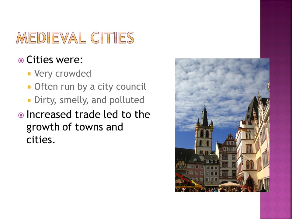  Cities were:  Very crowded  Often run by a city council  Dirty, smelly, and polluted  Increased trade led to the growth of towns and cities.