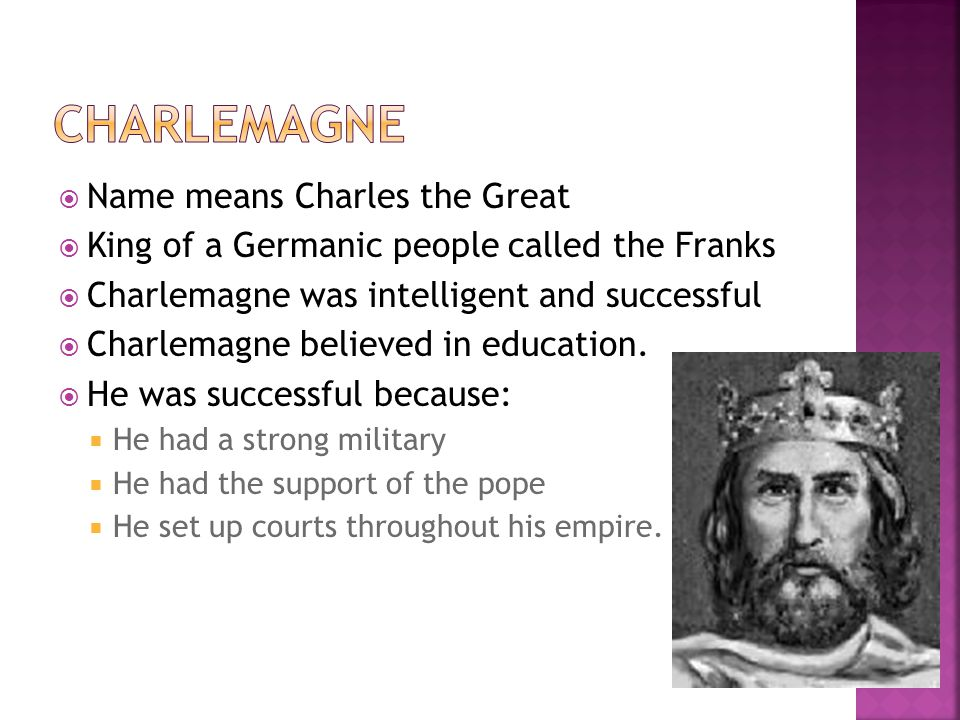  Name means Charles the Great  King of a Germanic people called the Franks  Charlemagne was intelligent and successful  Charlemagne believed in education.