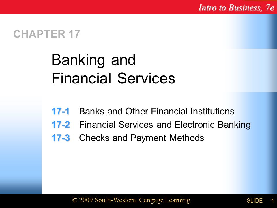 Intro to Business, 7e © 2009 South-Western, Cengage Learning SLIDE1 CHAPTER Banks and Other Financial Institutions Financial Services and Electronic Banking Checks and Payment Methods Banking and Financial Services