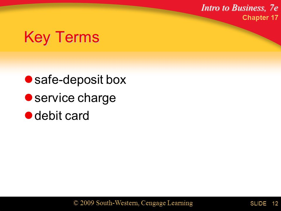 Intro to Business, 7e © 2009 South-Western, Cengage Learning SLIDE Chapter Key Terms safe-deposit box service charge debit card